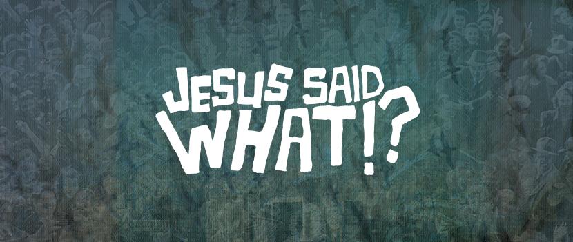 Jesus Said What!?